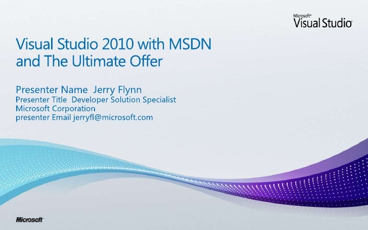 Visual Studio 2010 with MSDNand The Ultimate Offer<br />Presenter Name  Jerry Flynn<br />Presenter Title  Developer Soluti...
