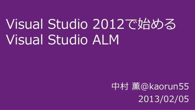 Visual Studio 2012で始めるVisual Studio ALM              中村 薫@kaorun55                  2013/02/05