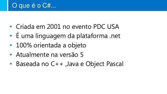 O que é o C#... • Criada em 2001 no evento PDC USA • É uma linguagem da plataforma .net • 100% orientada a objeto • Atualm...