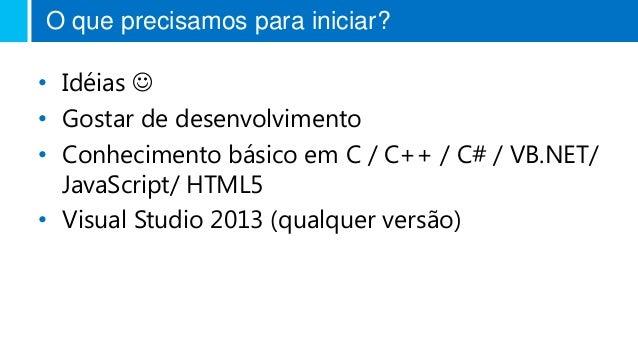 O que precisamos para iniciar? • Idéias  • Gostar de desenvolvimento • Conhecimento básico em C / C++ / C# / VB.NET/ Java...