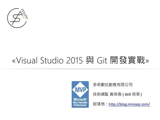 «Visual Studio 2015 與 Git 開發實戰» 多奇數位創意有限公司 技術總監 黃保翕 ( Will 保哥 ) 部落格:http://blog.miniasp.com/