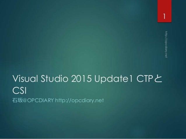 Visual Studio 2015 Update1 CTPと CSI 石坂@OPCDIARY http://opcdiary.net 1