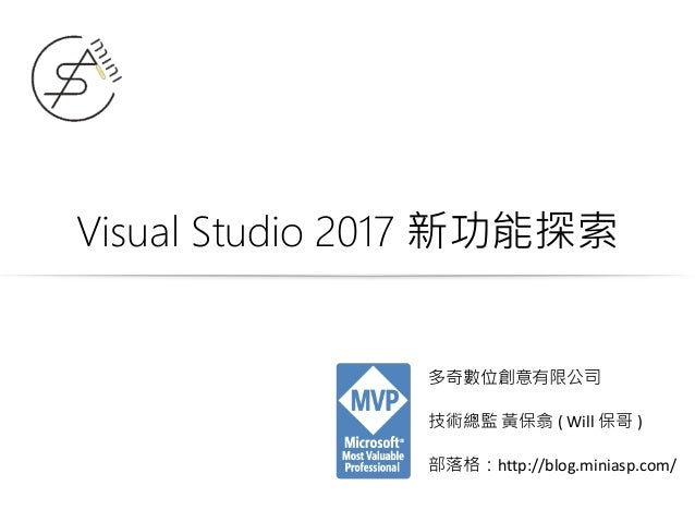 Visual Studio 2017 新功能探索 多奇數位創意有限公司 技術總監 黃保翕 ( Will 保哥 ) 部落格:http://blog.miniasp.com/