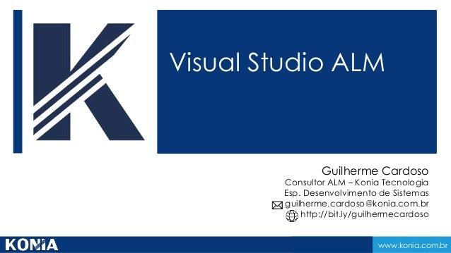 www.konia.com.br Visual Studio ALM Guilherme Cardoso Consultor ALM – Konia Tecnologia Esp. Desenvolvimento de Sistemas gui...