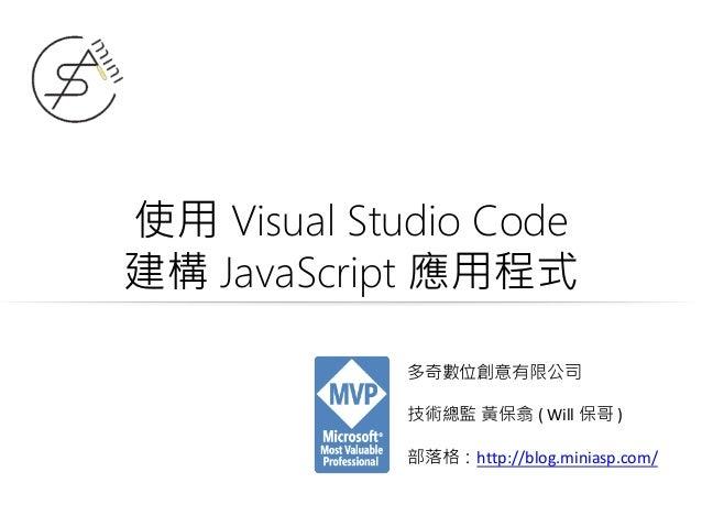 使用 Visual Studio Code 建構 JavaScript 應用程式 多奇數位創意有限公司 技術總監 黃保翕 ( Will 保哥 ) 部落格:http://blog.miniasp.com/