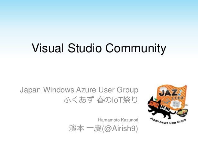 Visual Studio Community Japan Windows Azure User Group ふくあず 春のIoT祭り Hamamoto Kazunori 濱本 一慶(@Airish9)