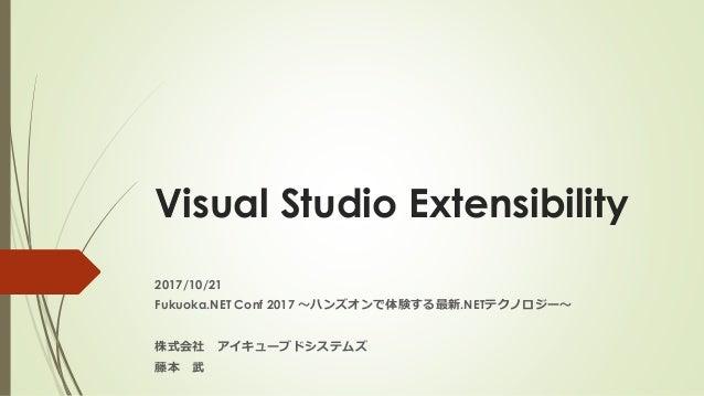 Visual Studio Extensibility 2017/10/21 Fukuoka.NET Conf 2017 ~ハンズオンで体験する最新.NETテクノロジー~ 株式会社 アイキューブドシステムズ 藤本 武