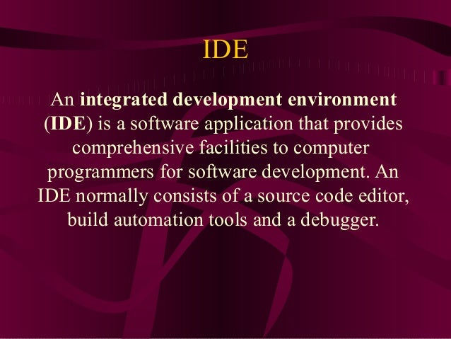 IDE  An integrated development environment (IDE) is a software application that provides     comprehensive facilities to c...