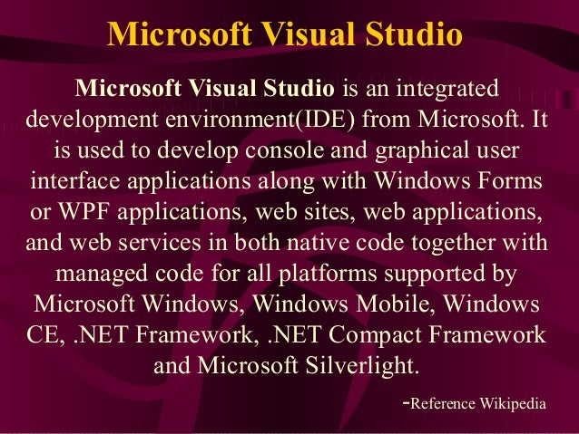 Microsoft Visual Studio     Microsoft Visual Studio is an integrateddevelopment environment(IDE) from Microsoft. It  is us...