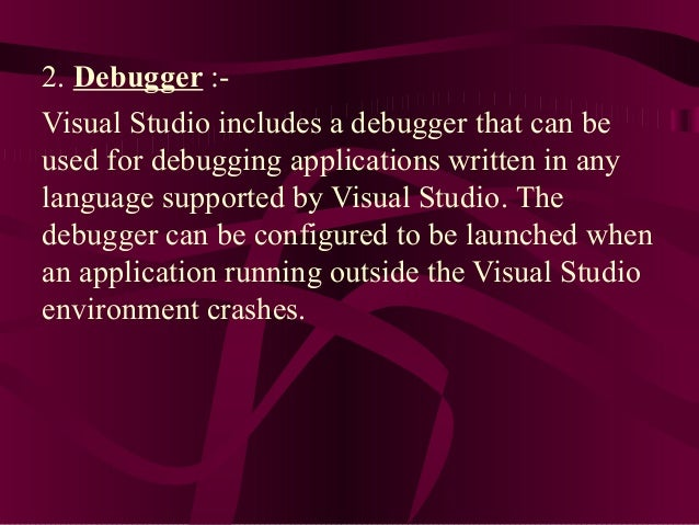 2. Debugger :-Visual Studio includes a debugger that can beused for debugging applications written in anylanguage supporte...