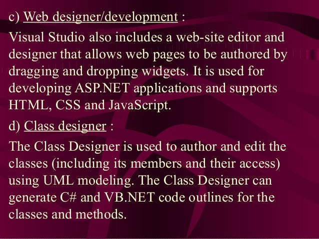 c) Web designer/development :Visual Studio also includes a web-site editor anddesigner that allows web pages to be authore...