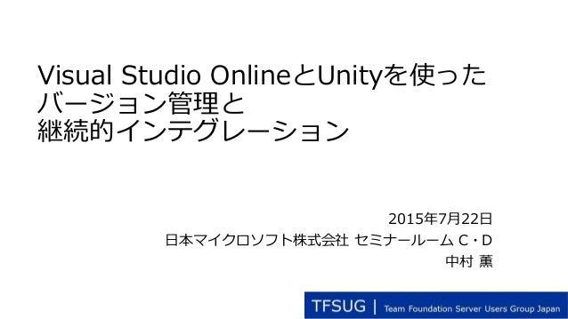 Visual Studio OnlineとUnityを使った バージョン管理と 継続的インテグレーション 2015年7月22日 日本マイクロソフト株式会社 セミナールーム C・D 中村 薫
