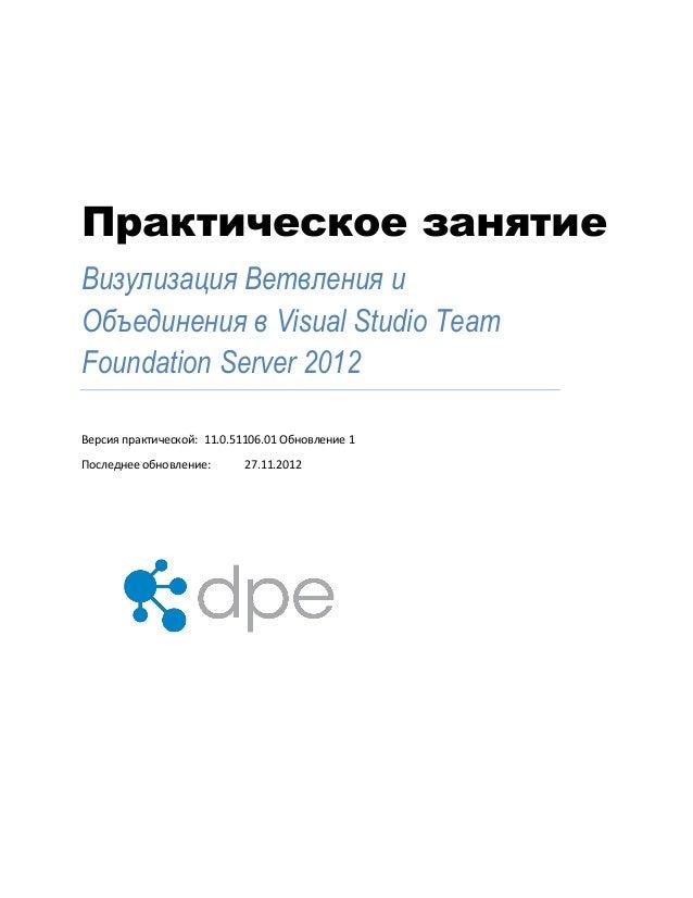 Практическое занятиеВизулизация Ветвления иОбъединения в Visual Studio TeamFoundation Server 2012Версия практической: 11.0...