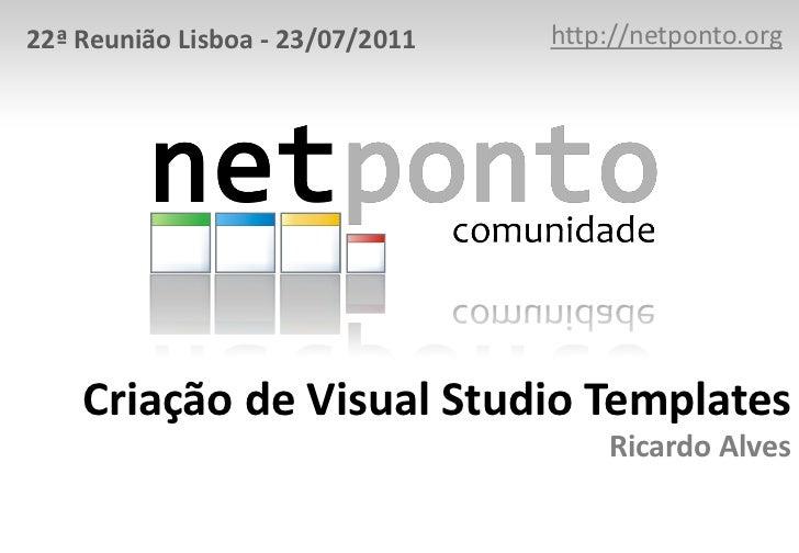 http://netponto.org<br />22ª Reunião Lisboa - 23/07/2011<br />Criação de Visual Studio TemplatesRicardo Alves<br />