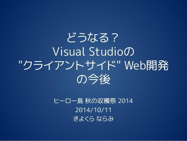 """どうなる? Visual Studioの """"クライアントサイド"""" Web開発 の今後 ヒーロー島 秋の収穫祭 2014 2014/10/11 きよくら ならみ"""