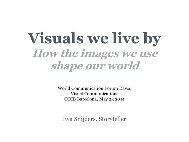 Visuals we live by How the images we use shape our world Eva Snijders. Storyteller World Communication Forum Davos Visual ...