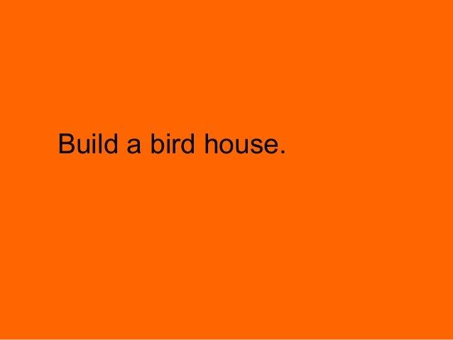 Build a bird house.