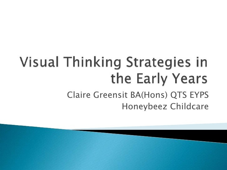 Visual Thinking Strategies in the Early Years<br />Claire Greensit BA(Hons) QTS EYPS <br />Honeybeez Childcare<br />