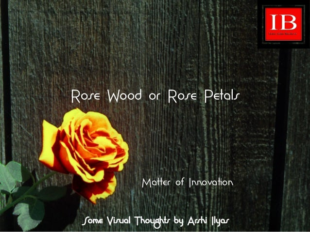 Rose Wood or Rose Petals Matter of Innovation Some Visual Thoughts by Arshi Ilyas
