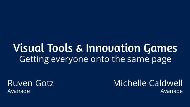 Visual Tools & Innovation Games Getting everyone onto the same page Ruven Gotz Avanade Michelle Caldwell Avanade