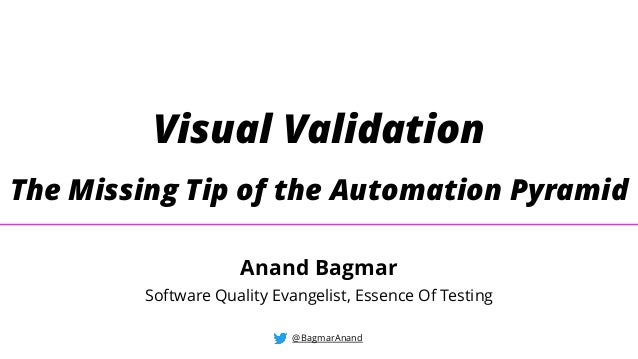 Visual Validation The Missing Tip of the Automation Pyramid @BagmarAnand Anand Bagmar Software Quality Evangelist, Essence...