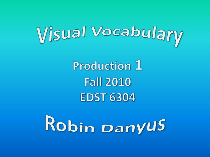 Visual Vocabulary<br />Production 1<br />Fall 2010<br />EDST 6304<br />Robin Danyus<br />