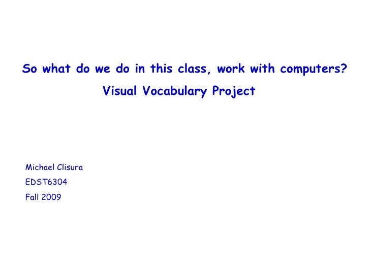 So what do we do in this class, work with computers? Visual Vocabulary Project Michael Clisura EDST6304 Fall 2009