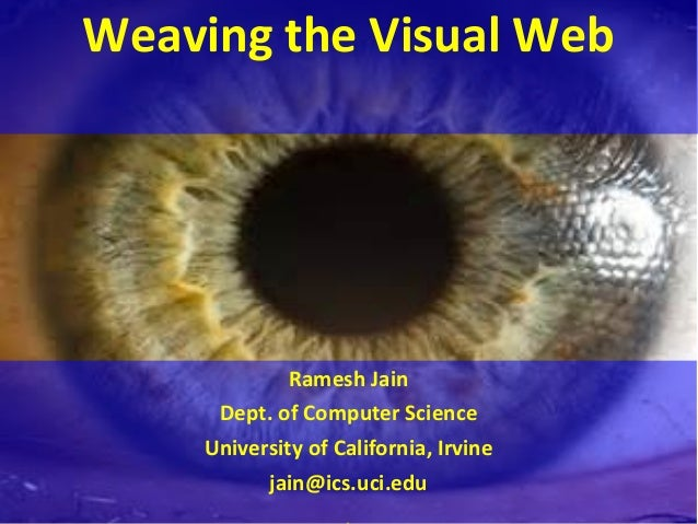 Weaving	   the	   Visual	   Web	    	    	    Ramesh	   Jain	    Dept.	   of	   Computer	   Science	    University	   of	 ...