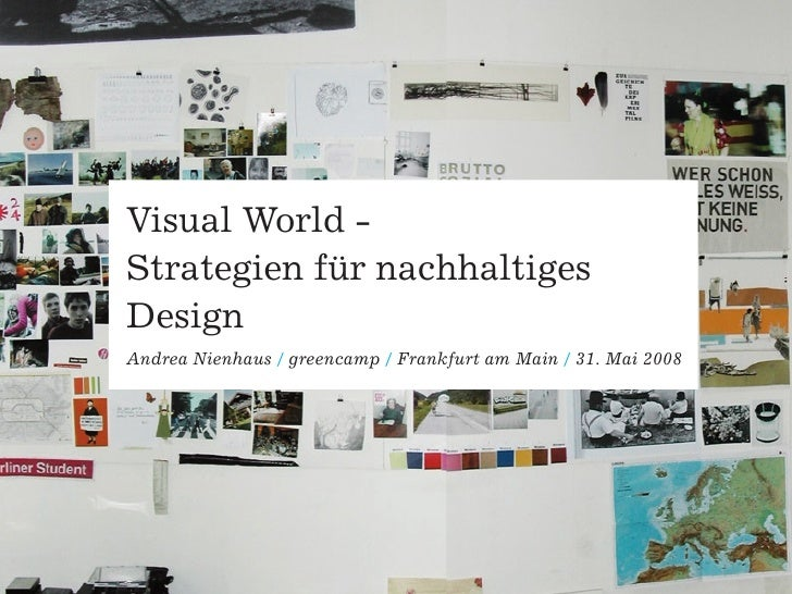 Visual World - Strategien für nachhaltiges Design Andrea Nienhaus / greencamp / Frankfurt am Main / 31. Mai 2008