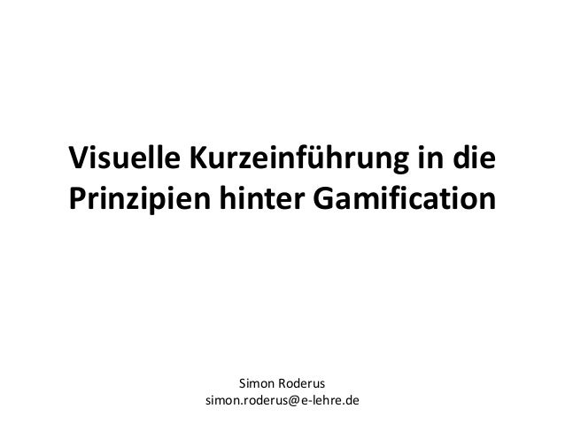Visuelle Kurzeinführung in die Prinzipien hinter Gamification Simon Roderus simon.roderus@e-lehre.de