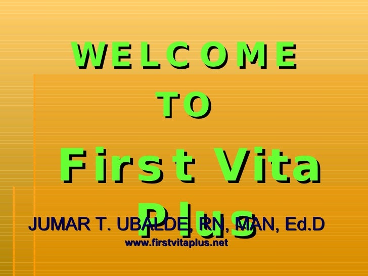 <ul><li>WELCOME  </li></ul><ul><li>TO  </li></ul><ul><li>First Vita Plus </li></ul><ul><li>JUMAR T. UBALDE, RN, MAN, Ed.D ...