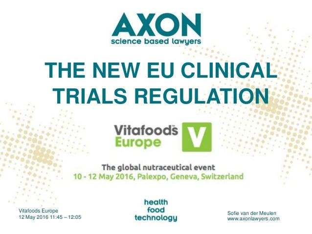 THE NEW EU CLINICAL TRIALS REGULATION Vitafoods Europe 12 May 2016 11:45 – 12:05 Sofie van der Meulen www.axonlawyers.com
