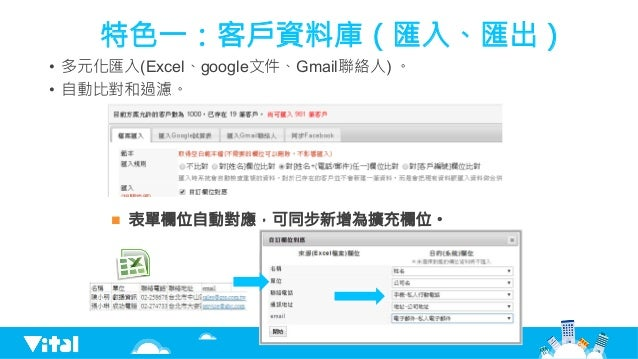 特色一:客戶資料庫(匯入、匯出) • 多元化匯入(Excel、google文件、Gmail聯絡人) 。 • 自動比對和過濾。 n 表單欄位自動對應,可同步新增為擴充欄位。