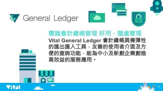 32 雲端會計總帳管理 好用、隨處管理 Vital General Ledger 會計總帳具備彈性 的匯出匯入工具,友善的使用者介面及方 便的查詢功能,能為中小及新創企業創造 高效益的服務應用。