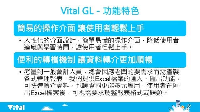 Vital GL-功能特色 簡易的操作介面 讓使用者輕鬆上手 • 人性化的介面設計,簡單易懂的操作介面,降低使用者 適應與學習時間,讓使用者輕鬆上手。 便利的轉檔機制 讓資料轉介更加順暢 • 考量到一般會計人員,總會因應老闆的要需求而需產製...