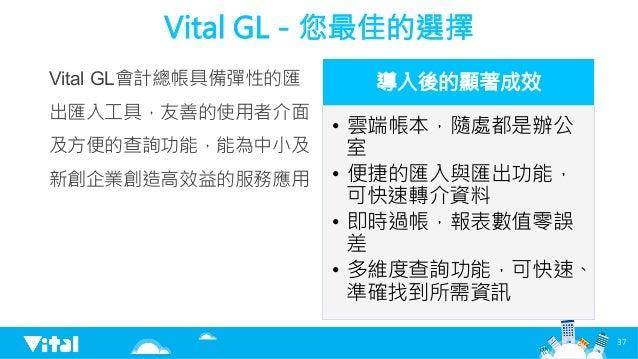 Vital GL-您最佳的選擇 Vital GL會計總帳具備彈性的匯 出匯入工具,友善的使用者介面 及方便的查詢功能,能為中小及 新創企業創造高效益的服務應用  導入後的顯著成效 • 雲端帳本,隨處都是辦公 室 • 便捷的匯入與匯出功能, ...