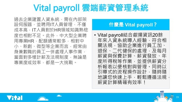 Vital payroll 雲端薪資管理系統 過去企業建置人資系統,需在內部架 設伺服器,並聘用IT人員管理,不僅 成本高,IT人員對於HR領域知識熟稔 度也相對不足。此外,中大型企業聘 用專業HR,配額通常較多,相對中 小、新創、微型等企業而...