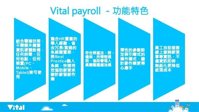 Vital payroll -功能特色 結合雲端技術, 不需額外購置 資訊硬體設備, 任何時間、任 何地點、任何 裝置(PC、 Mobile、 Tablet)皆可使 用 整合HR豐富的 導入經驗,省 去冗長/繁雜的 系統建置期, 將Best P...