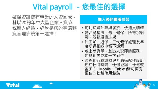 Vital payroll -您最佳的選擇 叡揚資訊擁有專業的人資團隊, 輔以20餘年中大型企業人資系 統導入經驗,絕對是您的雲端薪 資管理系統第一選擇!  導入後的顯著成效 • 每月薪資計算與發放,快速又精確 • 符合勞基法、勞、健保、所...