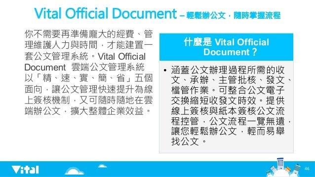 Vital Official Document – 輕鬆辦公文,隨時掌握流程 你不需要再準備龐大的經費、管 理維護人力與時間,才能建置一 套公文管理系統。Vital Official Document 雲端公文管理系統 以「精、速、實、簡、省」...