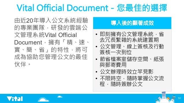 Vital Official Document-您最佳的選擇 由近20年導入公文系統經驗 的專業團隊,研發的雲端公 文管理系統Vital Official Document,擁有「精、速、 實、簡、省」的特性,將可 成為協助您管理公文的最佳 伙...