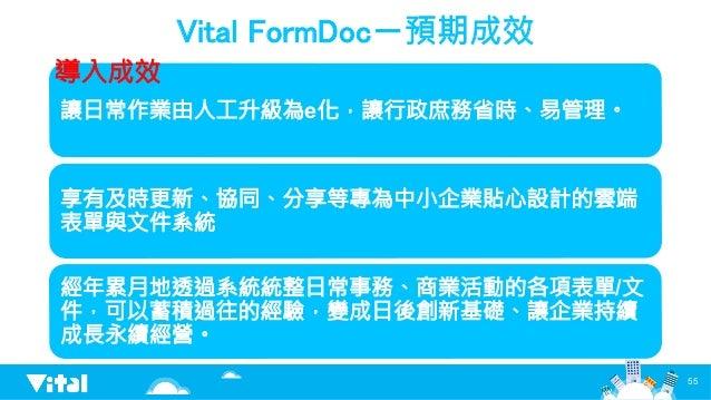 Vital FormDoc-預期成效 讓日常作業由人工升級為e化,讓行政庶務省時、易管理。 享有及時更新、協同、分享等專為中小企業貼心設計的雲端 表單與文件系統 經年累月地透過系統統整日常事務、商業活動的各項表單/文 件,可以蓄積過往的經驗,變...