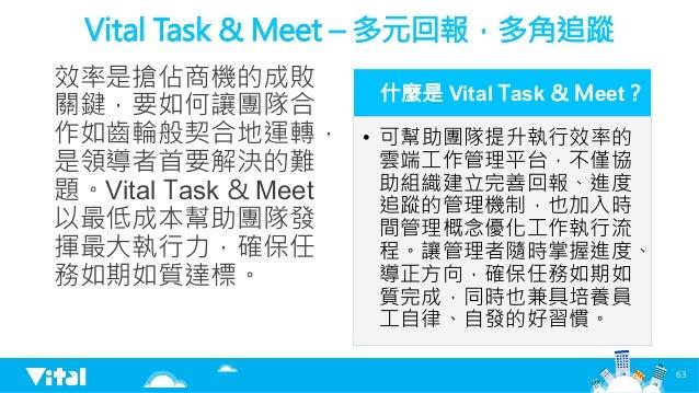 Vital Task  Meet – 多元回報,多角追蹤 效率是搶佔商機的成敗 關鍵,要如何讓團隊合 作如齒輪般契合地運轉, 是領導者首要解決的難 題。Vital Task  Meet 以最低成本幫助團隊發 揮最大執行力,確保任 務如期如質達標...