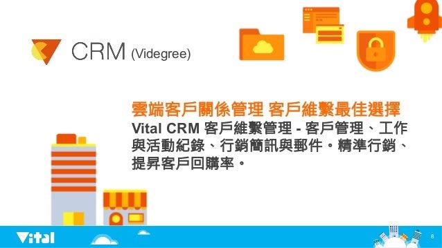 8 雲端客戶關係管理 客戶維繫最佳選擇 Vital CRM 客戶維繫管理 - 客戶管理、工作 與活動紀錄、行銷簡訊與郵件。精準行銷、 提昇客戶回購率。 (Videgree)