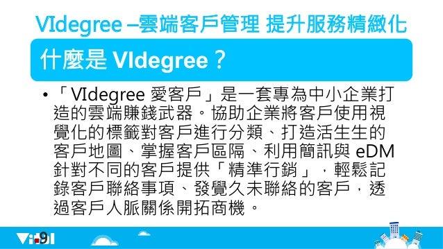 VIdegree –雲端客戶管理 提升服務精緻化 什麼是 VIdegree? •「VIdegree 愛客戶」是一套專為中小企業打 造的雲端賺錢武器。協助企業將客戶使用視 覺化的標籤對客戶進行分類、打造活生生的 客戶地圖、掌握客戶區隔、利用簡訊...