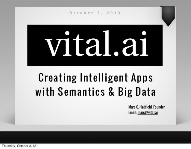 Creating Intelligent Apps with Semantics & Big Data O c t o b e r 2 , 2 0 1 3 Marc C. Hadfield, Founder Email: marc@vital....