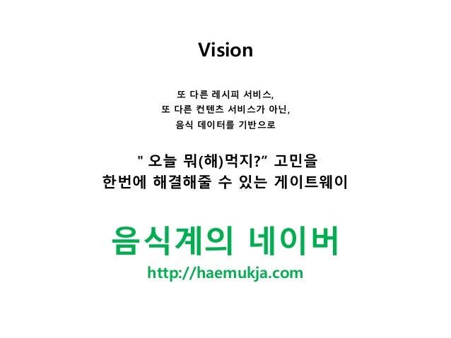 """Vision 또 다른 레시피 서비스, 또 다른 컨텐츠 서비스가 아닌, 음식 데이터를 기반으로 """"오늘 뭐(해)먹지?"""" 고민을 한번에 해결해줄 수 있는 게이트웨이 음식계의 네이버 http://haemukja.com"""