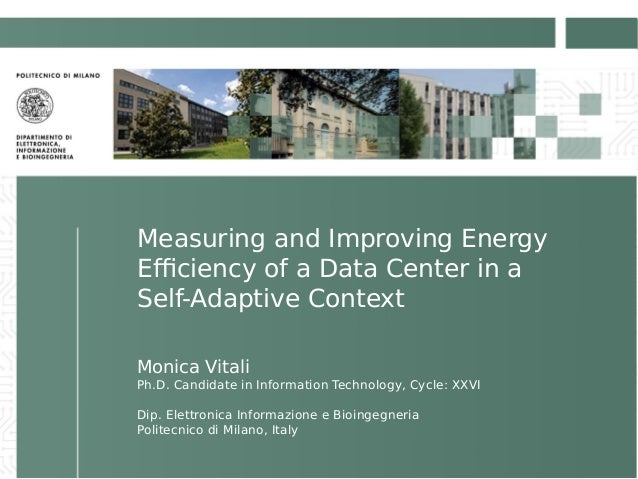 Measuring and Improving Energy Efficiency of a Data Center in a Self-Adaptive Context Monica Vitali Ph.D. Candidate in Inf...