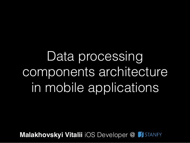 Data processing components architecture in mobile applications Malakhovskyi Vitalii iOS Developer @