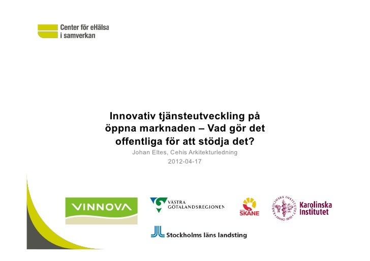 Innovativ tjänsteutveckling påöppna marknaden – Vad gör det  offentliga för att stödja det?     Johan Eltes, Cehis Arkitek...